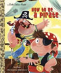 *How to be a Pirate (Little Golden Book)* by Sue Fliess, illustrated by Nikki Dyson