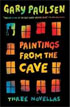 *Paintings from the Cave: Three Novellas* by Gary Paulsen- young adult book review